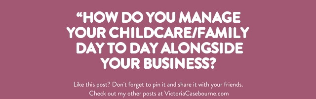 """How do you manage your childcare/family day to day alongside your business?"